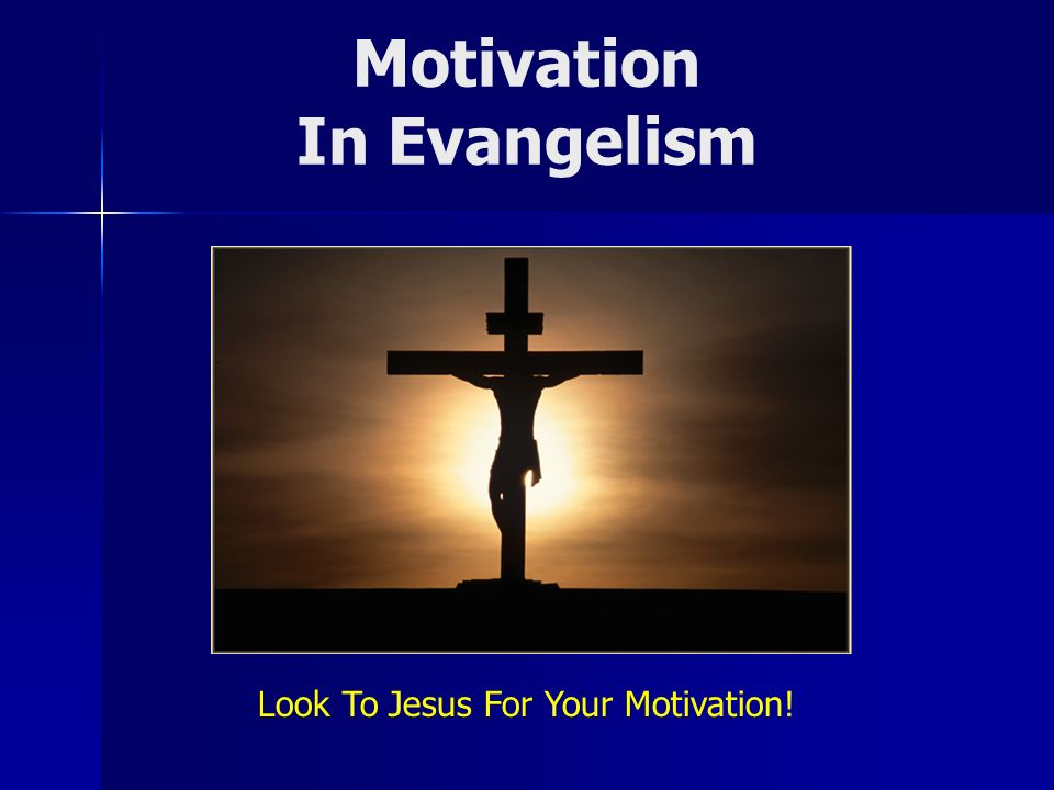 Motivation In Evangelism Look To Jesus For Your Motivation!