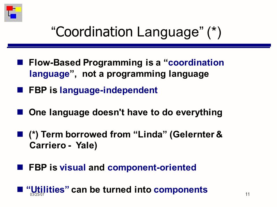 03/25/07 11 Coordination Language (*) Flow-Based Programming is a coordination language, not a programming language FBP is language-independent One language doesn t have to do everything (*) Term borrowed from Linda (Gelernter & Carriero - Yale) FBP is visual and component-oriented Utilities can be turned into components