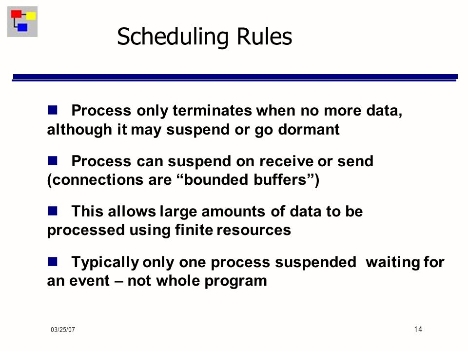 03/25/07 14 Scheduling Rules Process only terminates when no more data, although it may suspend or go dormant Process can suspend on receive or send (connections are bounded buffers) This allows large amounts of data to be processed using finite resources Typically only one process suspended waiting for an event – not whole program