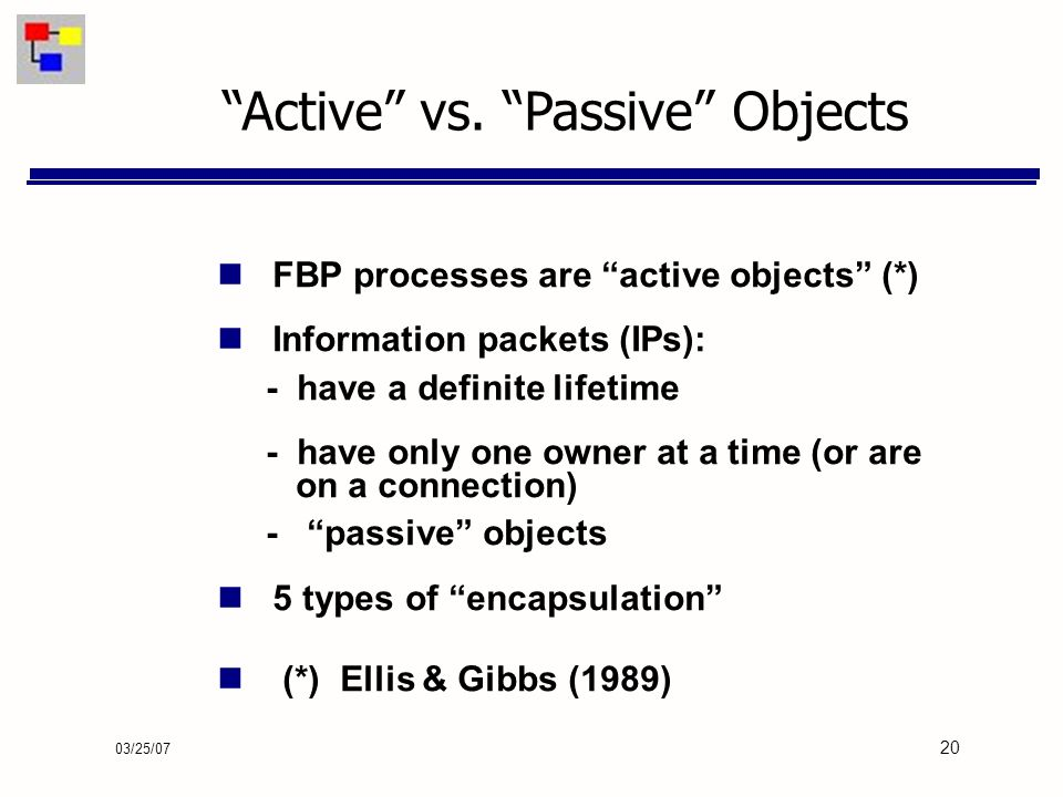 03/25/07 20 FBP processes are active objects (*) Information packets (IPs): - have a definite lifetime - have only one owner at a time (or are on a connection) - passive objects 5 types of encapsulation (*) Ellis & Gibbs (1989) Active vs.