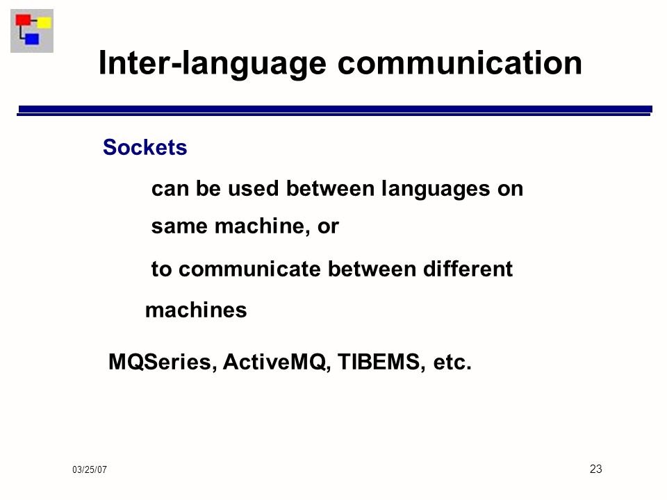 03/25/07 23 Inter-language communication Sockets can be used between languages on same machine, or to communicate between different machines MQSeries, ActiveMQ, TIBEMS, etc.