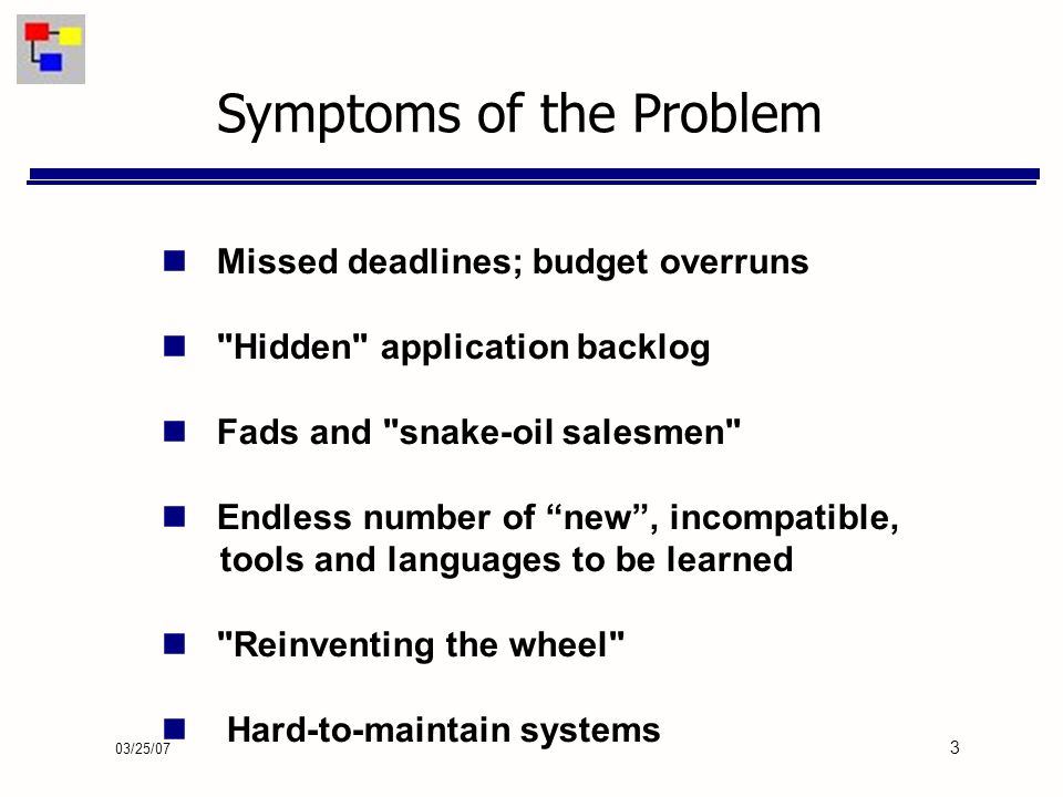 03/25/07 3 Missed deadlines; budget overruns Hidden application backlog Fads and snake-oil salesmen Endless number of new, incompatible, tools and languages to be learned Reinventing the wheel Hard-to-maintain systems Symptoms of the Problem