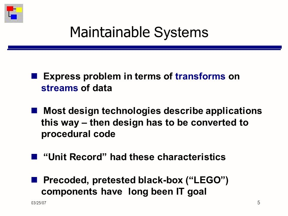 03/25/07 5 Maintainable Systems Express problem in terms of transforms on streams of data Most design technologies describe applications this way – then design has to be converted to procedural code Unit Record had these characteristics Precoded, pretested black-box (LEGO) components have long been IT goal