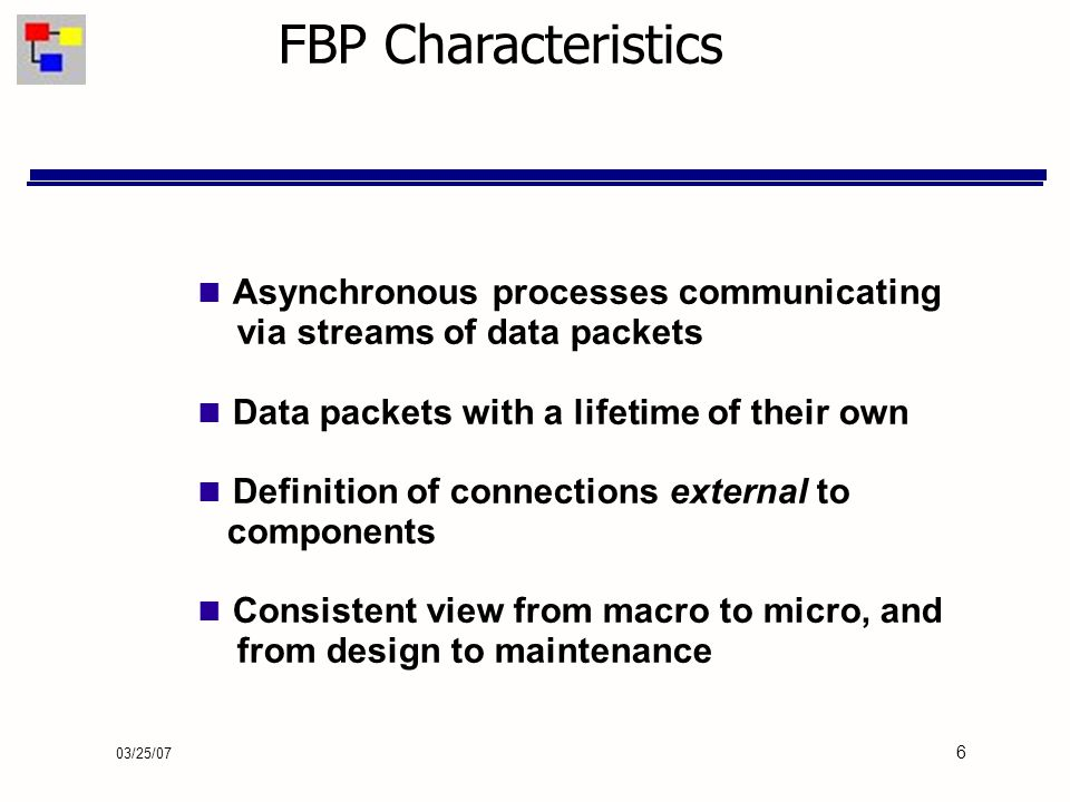 03/25/07 6 FBP Characteristics Asynchronous processes communicating via streams of data packets Data packets with a lifetime of their own Definition of connections external to components Consistent view from macro to micro, and from design to maintenance