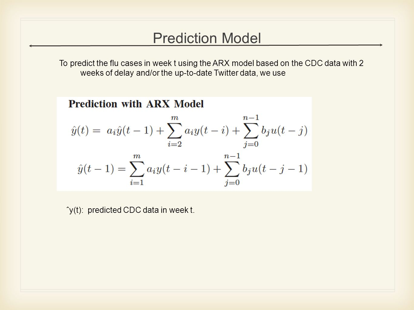 Prediction Model To predict the flu cases in week t using the ARX model based on the CDC data with 2 weeks of delay and/or the up-to-date Twitter data, we use ˆy(t): predicted CDC data in week t.