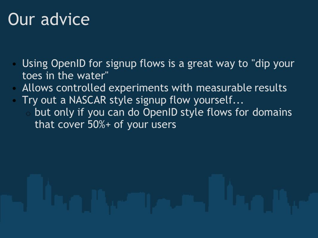 Our advice Using OpenID for signup flows is a great way to dip your toes in the water Allows controlled experiments with measurable results Try out a NASCAR style signup flow yourself...