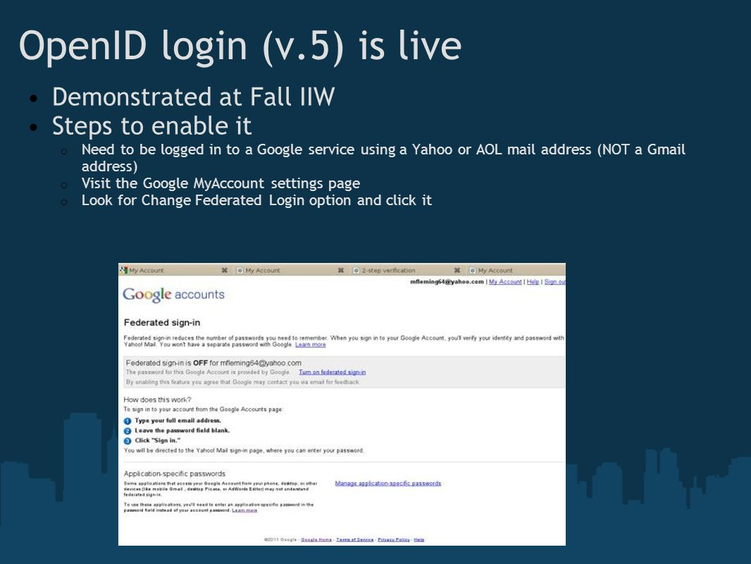 OpenID login (v.5) is live Demonstrated at Fall IIW Steps to enable it o Need to be logged in to a Google service using a Yahoo or AOL mail address (NOT a Gmail address) o Visit the Google MyAccount settings page o Look for Change Federated Login option and click it