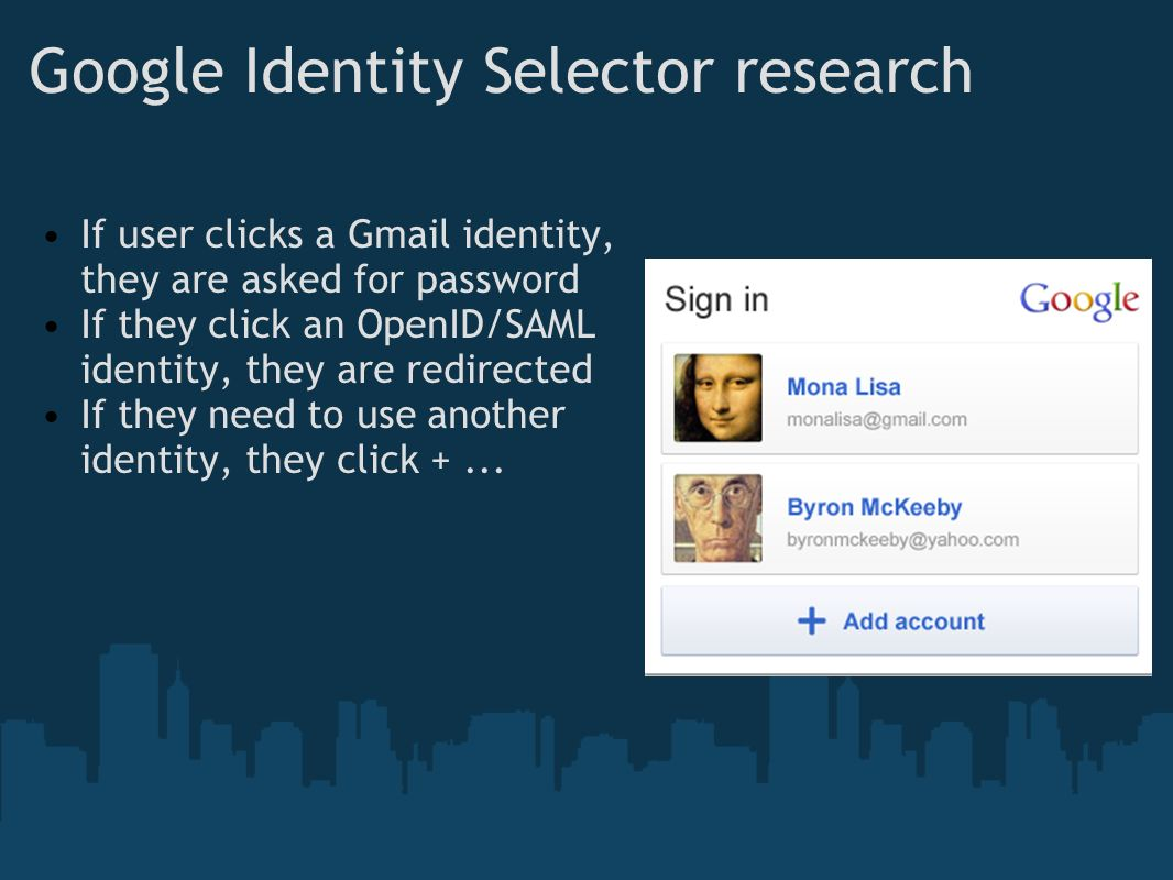 Google Identity Selector research If user clicks a Gmail identity, they are asked for password If they click an OpenID/SAML identity, they are redirected If they need to use another identity, they click +...