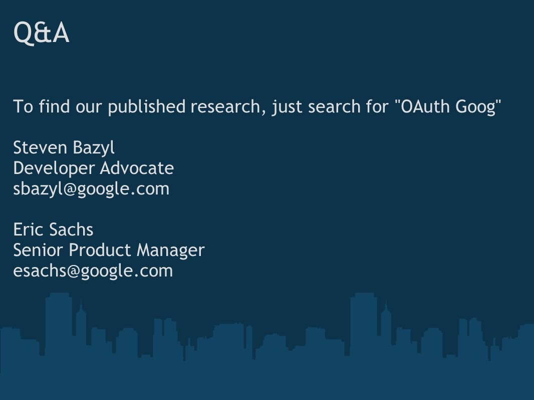 Q&A To find our published research, just search for OAuth Goog Steven Bazyl Developer Advocate sbazyl@google.com Eric Sachs Senior Product Manager esachs@google.com