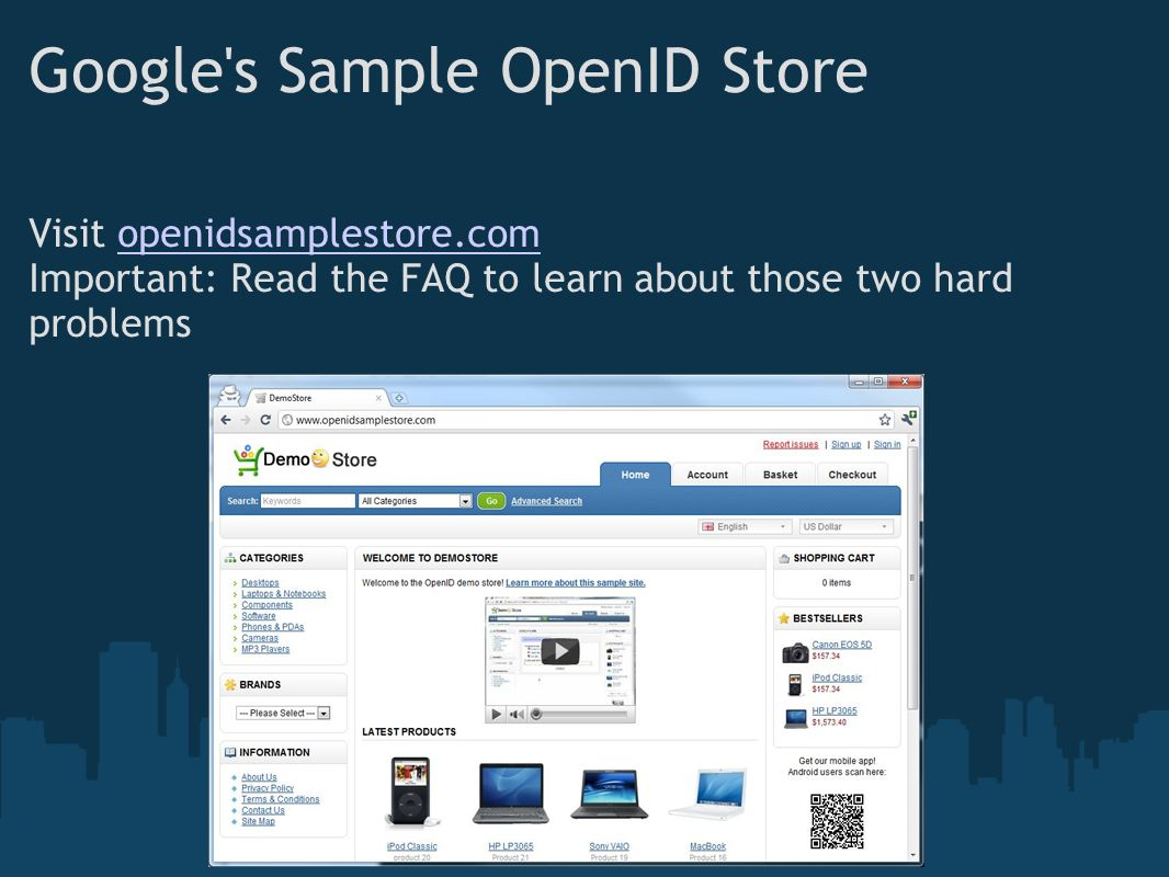 Google s Sample OpenID Store Visit openidsamplestore.comopenidsamplestore.com Important: Read the FAQ to learn about those two hard problems