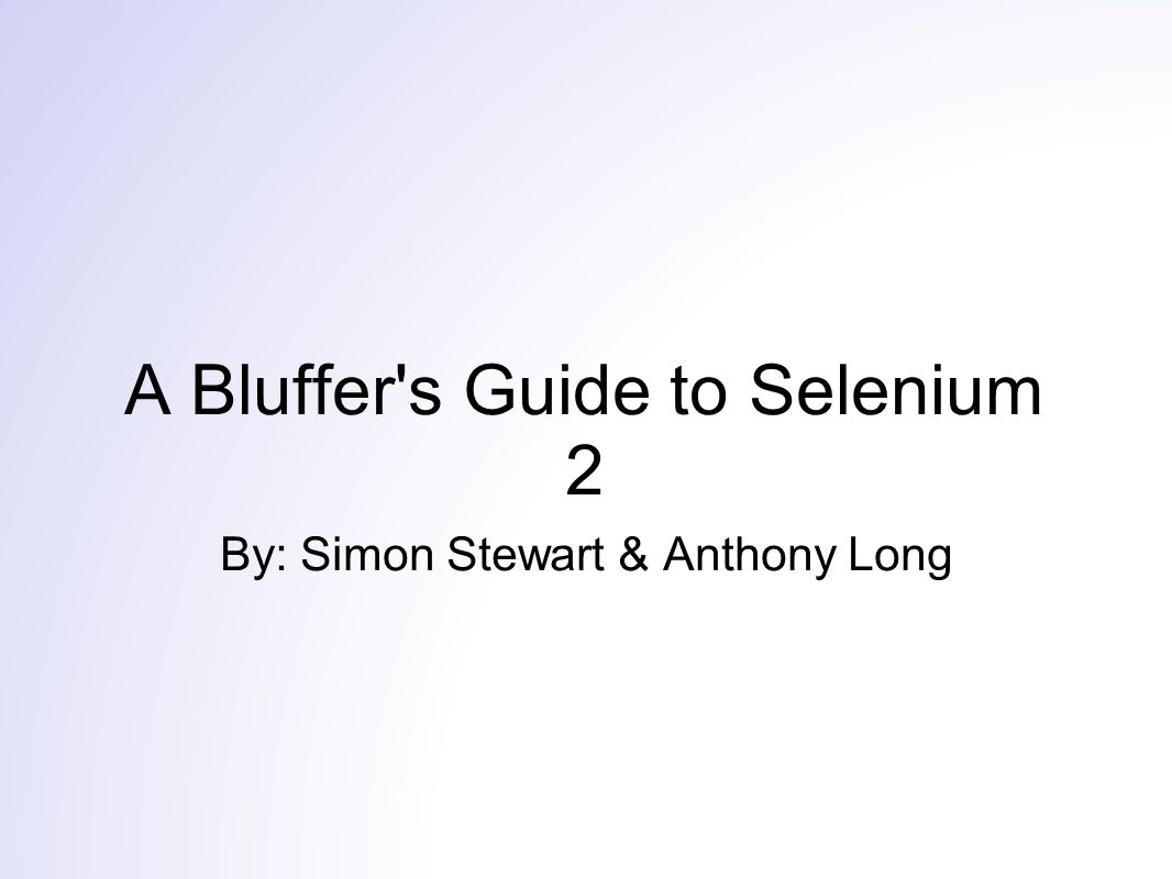 A Bluffer s Guide to Selenium 2 By: Simon Stewart & Anthony Long