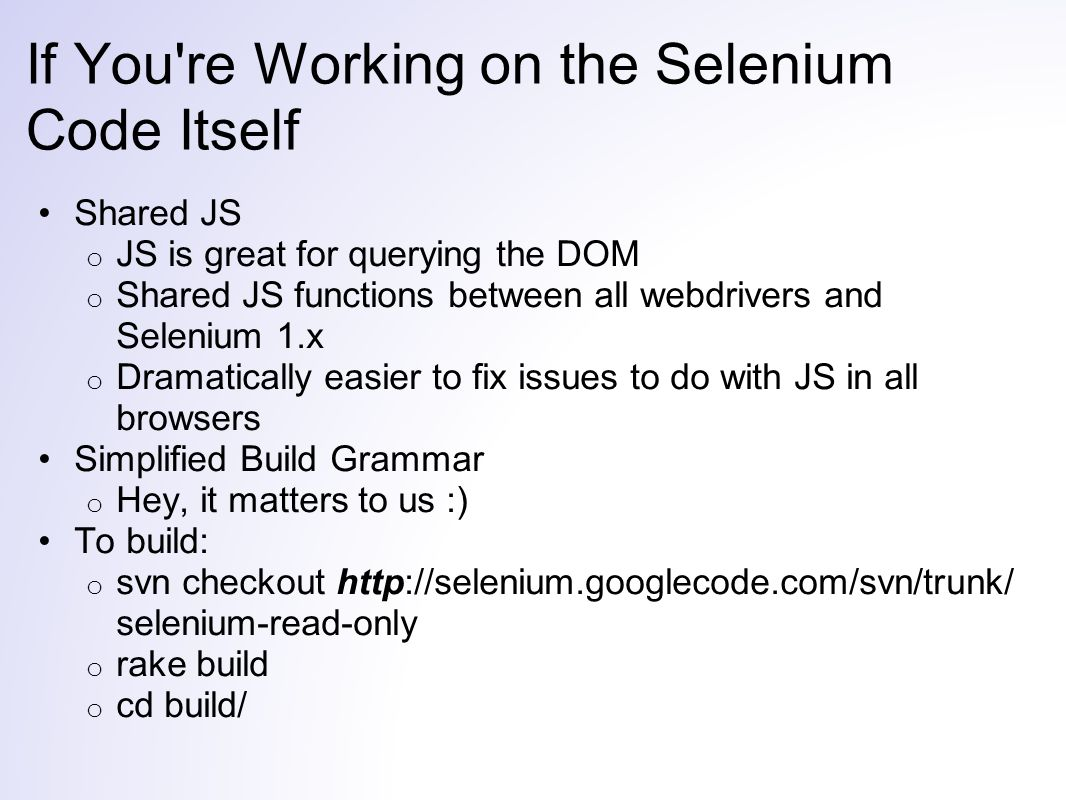 If You re Working on the Selenium Code Itself Shared JS o JS is great for querying the DOM o Shared JS functions between all webdrivers and Selenium 1.x o Dramatically easier to fix issues to do with JS in all browsers Simplified Build Grammar o Hey, it matters to us :) To build: o svn checkout http://selenium.googlecode.com/svn/trunk/ selenium-read-only o rake build o cd build/