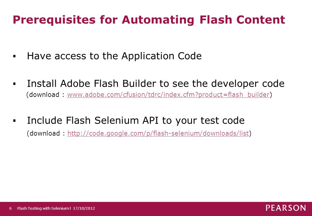Prerequisites for Automating Flash Content Have access to the Application Code Install Adobe Flash Builder to see the developer code (download : www.adobe.com/cfusion/tdrc/index.cfm product=flash_builder)www.adobe.com/cfusion/tdrc/index.cfm product=flash_builder Include Flash Selenium API to your test code (download : http://code.google.com/p/flash-selenium/downloads/list)http://code.google.com/p/flash-selenium/downloads/list Flash Testing with Selenium l 17/10/20126