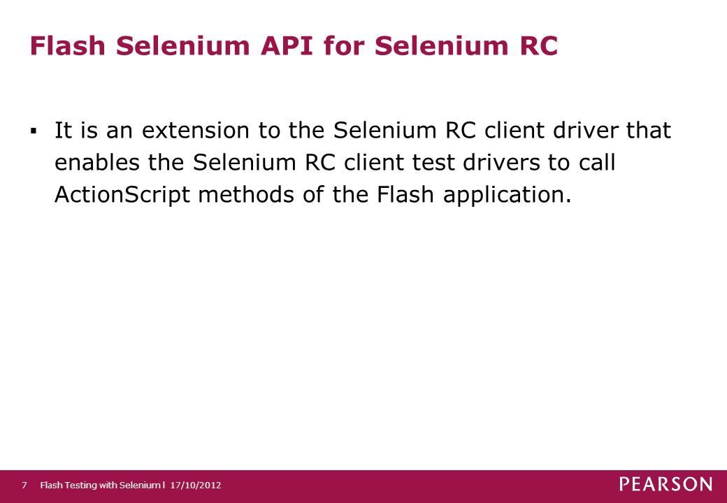 Flash Selenium API for Selenium RC It is an extension to the Selenium RC client driver that enables the Selenium RC client test drivers to call ActionScript methods of the Flash application.