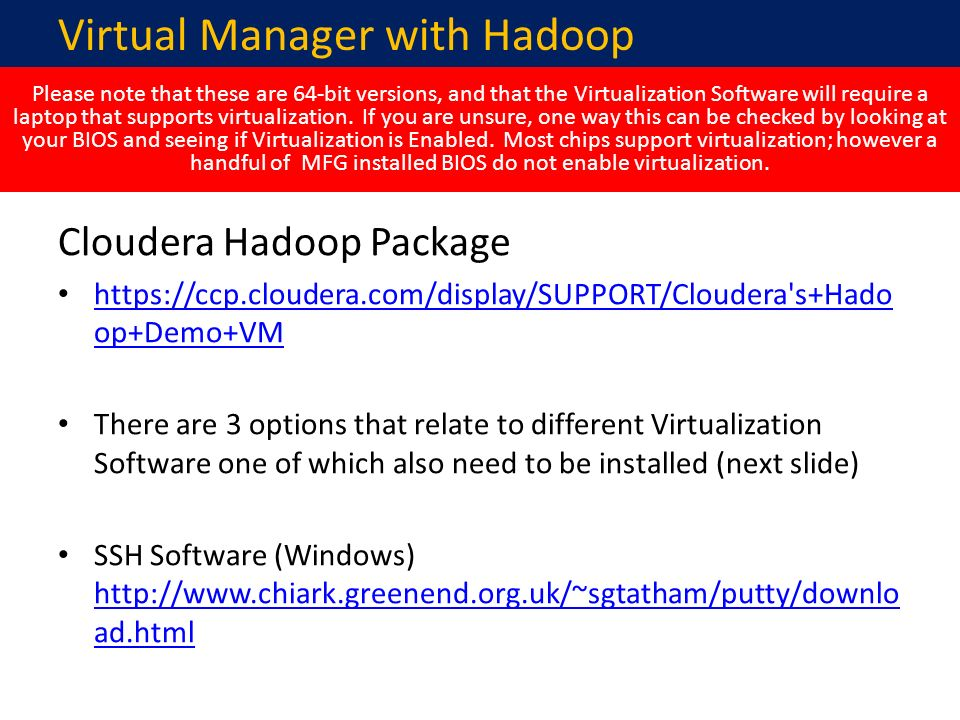Cloudera Hadoop Package https://ccp.cloudera.com/display/SUPPORT/Cloudera s+Hado op+Demo+VM https://ccp.cloudera.com/display/SUPPORT/Cloudera s+Hado op+Demo+VM There are 3 options that relate to different Virtualization Software one of which also need to be installed (next slide) SSH Software (Windows) http://www.chiark.greenend.org.uk/~sgtatham/putty/downlo ad.html http://www.chiark.greenend.org.uk/~sgtatham/putty/downlo ad.html Virtual Manager with Hadoop Please note that these are 64-bit versions, and that the Virtualization Software will require a laptop that supports virtualization.