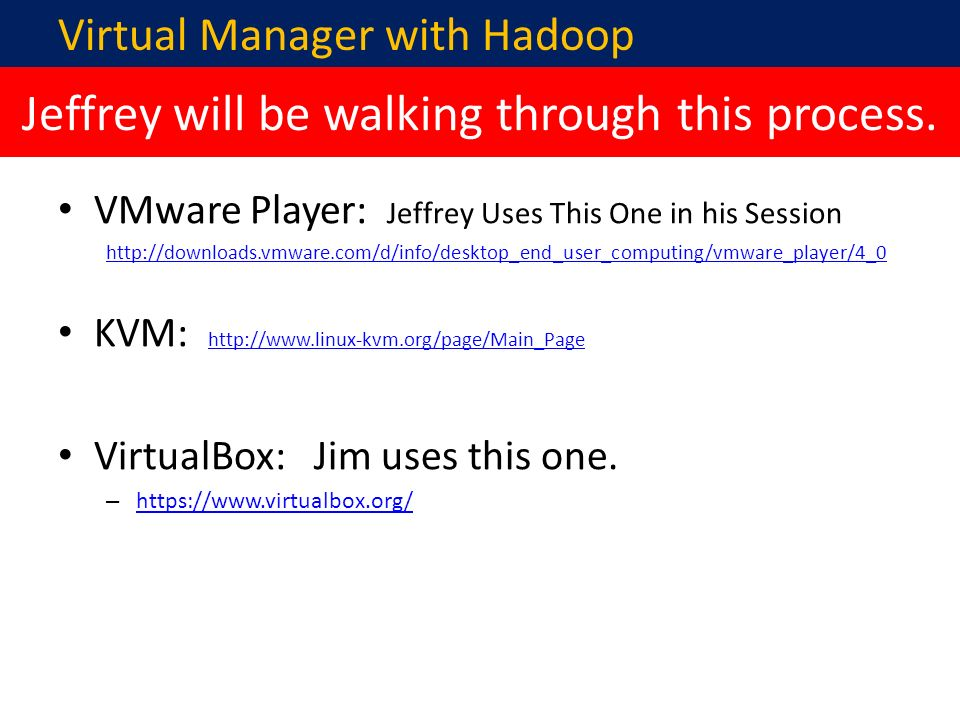 VMware Player: Jeffrey Uses This One in his Session http://downloads.vmware.com/d/info/desktop_end_user_computing/vmware_player/4_0 KVM: http://www.linux-kvm.org/page/Main_Page http://www.linux-kvm.org/page/Main_Page VirtualBox: Jim uses this one.