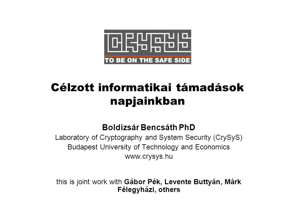Célzott informatikai támadások napjainkban Boldizsár Bencsáth PhD Laboratory of Cryptography and System Security (CrySyS) Budapest University of Technology and Economics www.crysys.hu this is joint work with Gábor Pék, Levente Buttyán, Márk Félegyházi, others