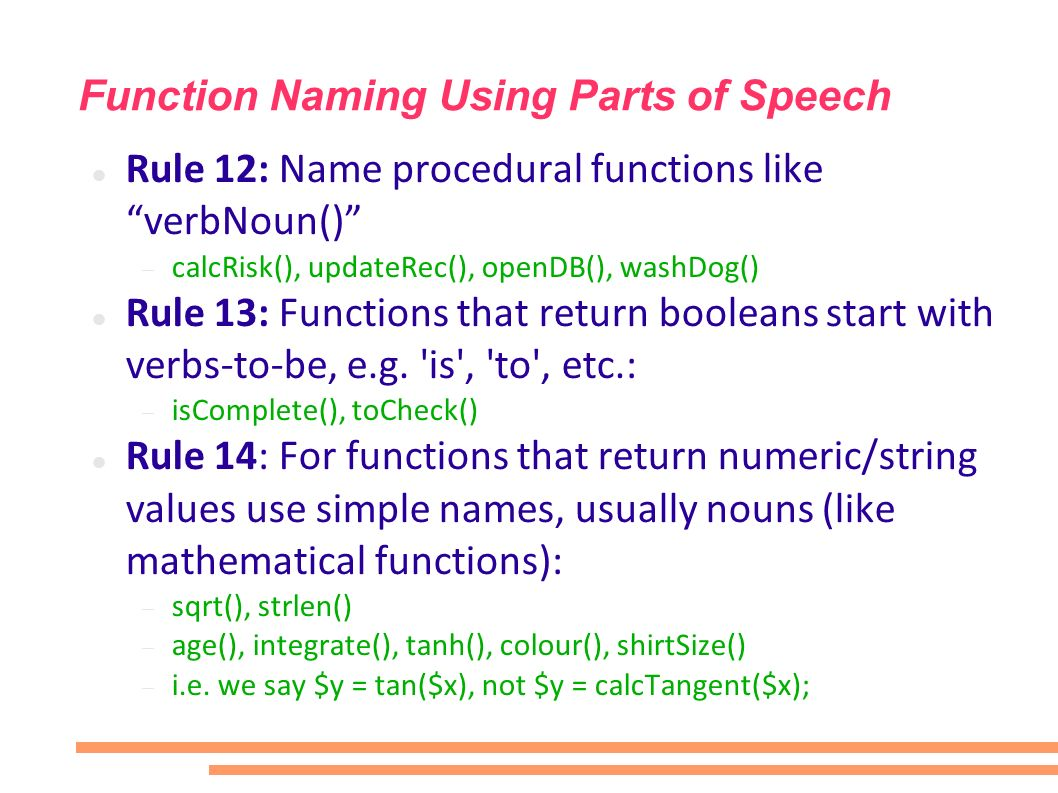 Function Naming Using Parts of Speech Rule 12: Name procedural functions like verbNoun() calcRisk(), updateRec(), openDB(), washDog() Rule 13: Functions that return booleans start with verbs-to-be, e.g.