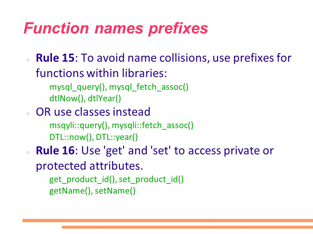 Function names prefixes Rule 15: To avoid name collisions, use prefixes for functions within libraries: mysql_query(), mysql_fetch_assoc() dtlNow(), dtlYear() OR use classes instead msqyli::query(), mysqli::fetch_assoc() DTL::now(), DTL::year() Rule 16: Use get and set to access private or protected attributes.