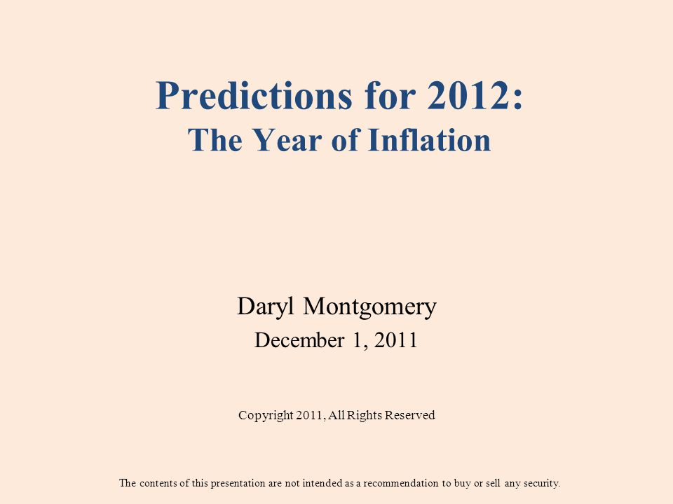 Predictions for 2012: The Year of Inflation Daryl Montgomery December 1, 2011 Copyright 2011, All Rights Reserved The contents of this presentation are not intended as a recommendation to buy or sell any security.