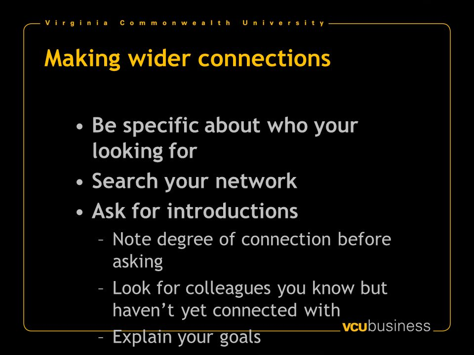 Making wider connections Be specific about who your looking for Search your network Ask for introductions –Note degree of connection before asking –Look for colleagues you know but havent yet connected with –Explain your goals