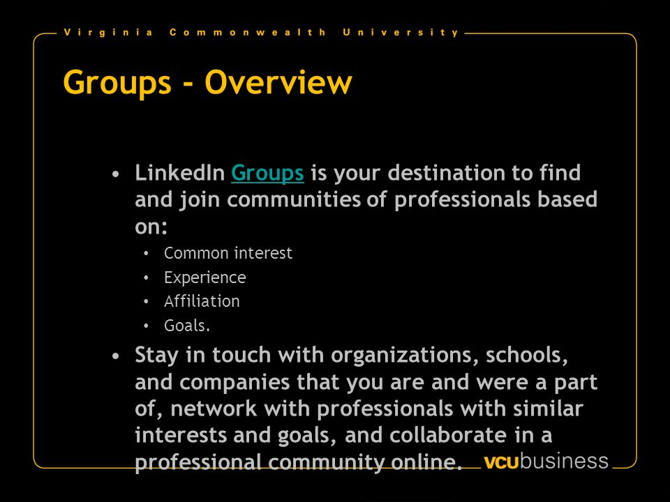 Groups - Overview LinkedIn Groups is your destination to find and join communities of professionals based on:Groups Common interest Experience Affiliation Goals.