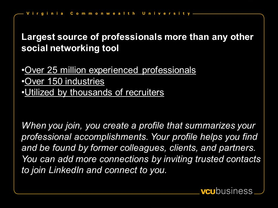 Largest source of professionals more than any other social networking tool Over 25 million experienced professionals Over 150 industries Utilized by thousands of recruiters When you join, you create a profile that summarizes your professional accomplishments.