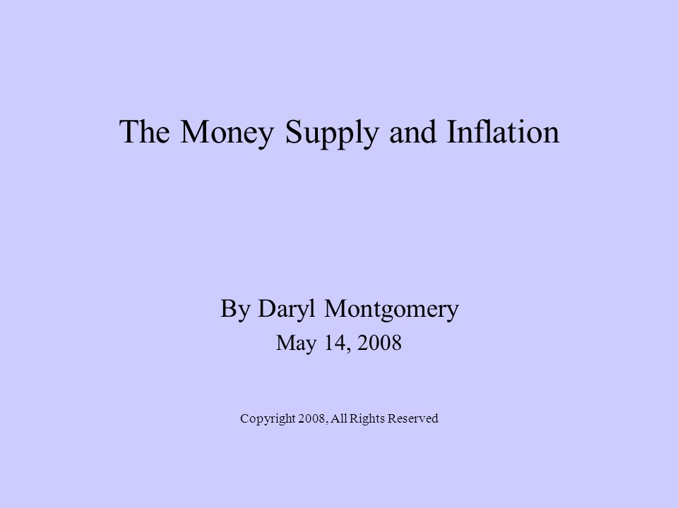 The Money Supply and Inflation By Daryl Montgomery May 14, 2008 Copyright 2008, All Rights Reserved