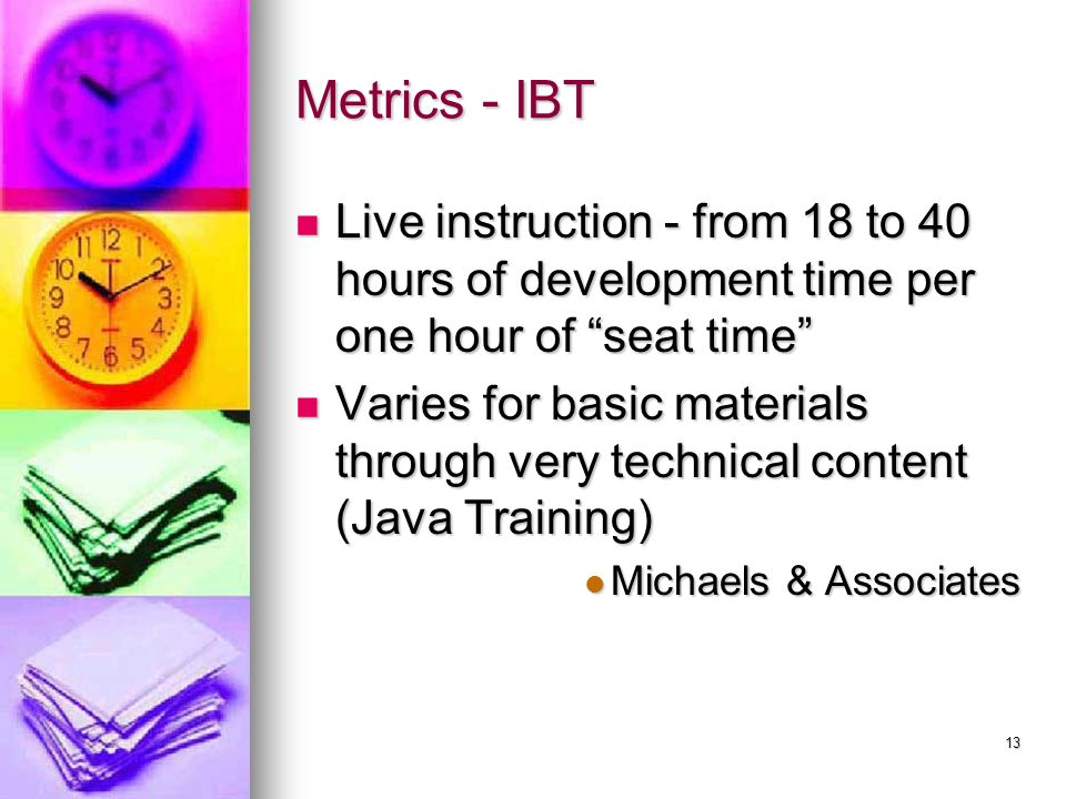 13 Metrics - IBT Live instruction - from 18 to 40 hours of development time per one hour of seat time Live instruction - from 18 to 40 hours of development time per one hour of seat time Varies for basic materials through very technical content (Java Training) Varies for basic materials through very technical content (Java Training) Michaels & Associates Michaels & Associates