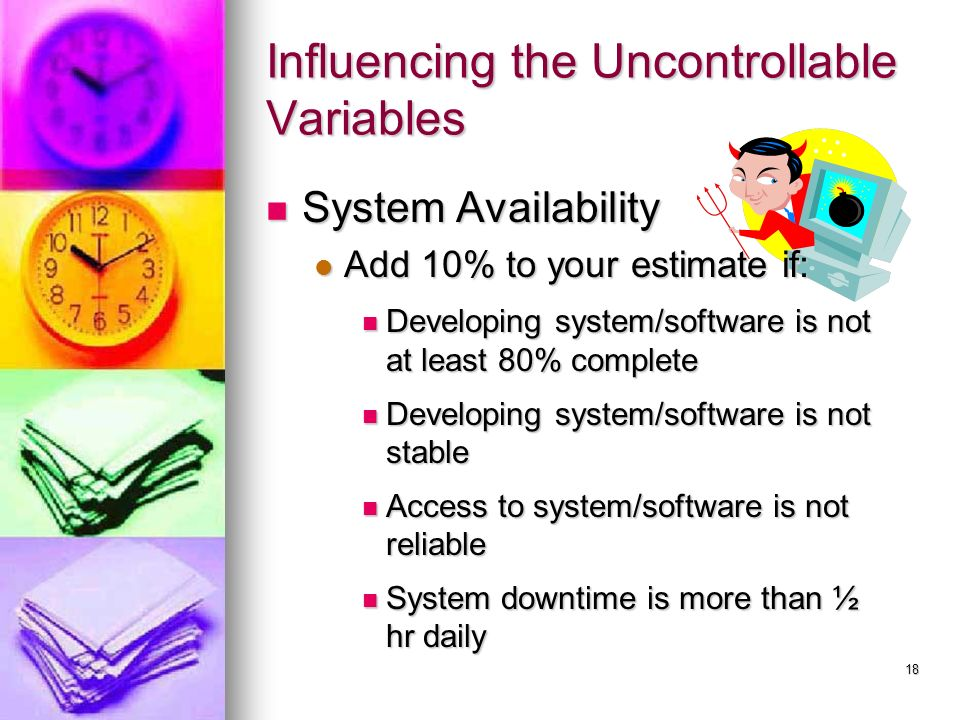 18 Influencing the Uncontrollable Variables System Availability System Availability Add 10% to your estimate if: Add 10% to your estimate if: Developing system/software is not at least 80% complete Developing system/software is not at least 80% complete Developing system/software is not stable Developing system/software is not stable Access to system/software is not reliable Access to system/software is not reliable System downtime is more than ½ hr daily System downtime is more than ½ hr daily