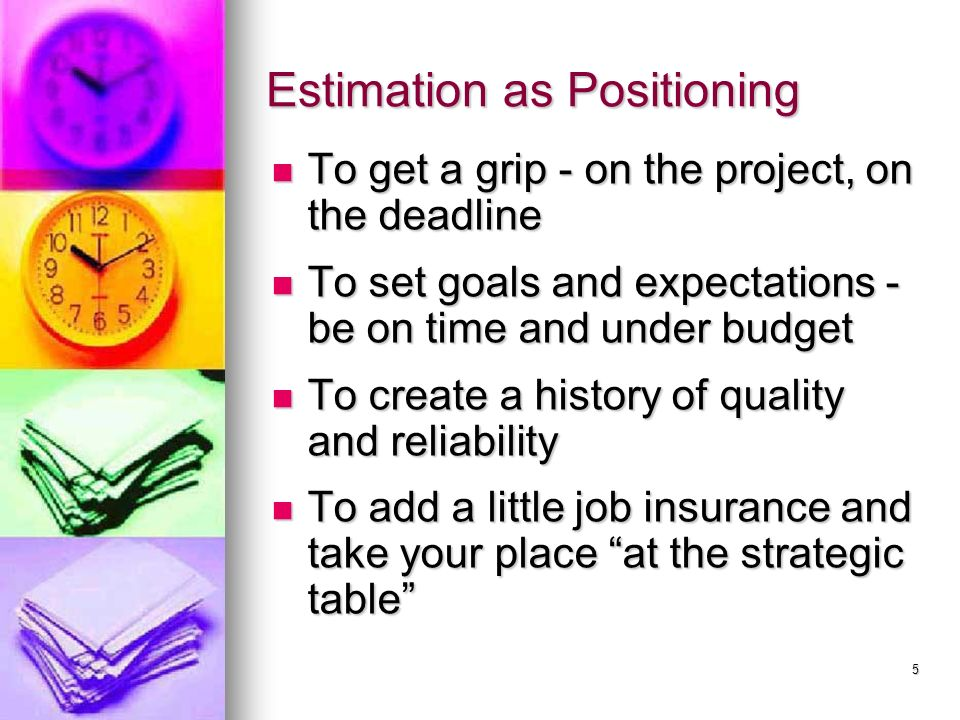 5 Estimation as Positioning To get a grip - on the project, on the deadline To get a grip - on the project, on the deadline To set goals and expectations - be on time and under budget To set goals and expectations - be on time and under budget To create a history of quality and reliability To create a history of quality and reliability To add a little job insurance and take your place at the strategic table To add a little job insurance and take your place at the strategic table
