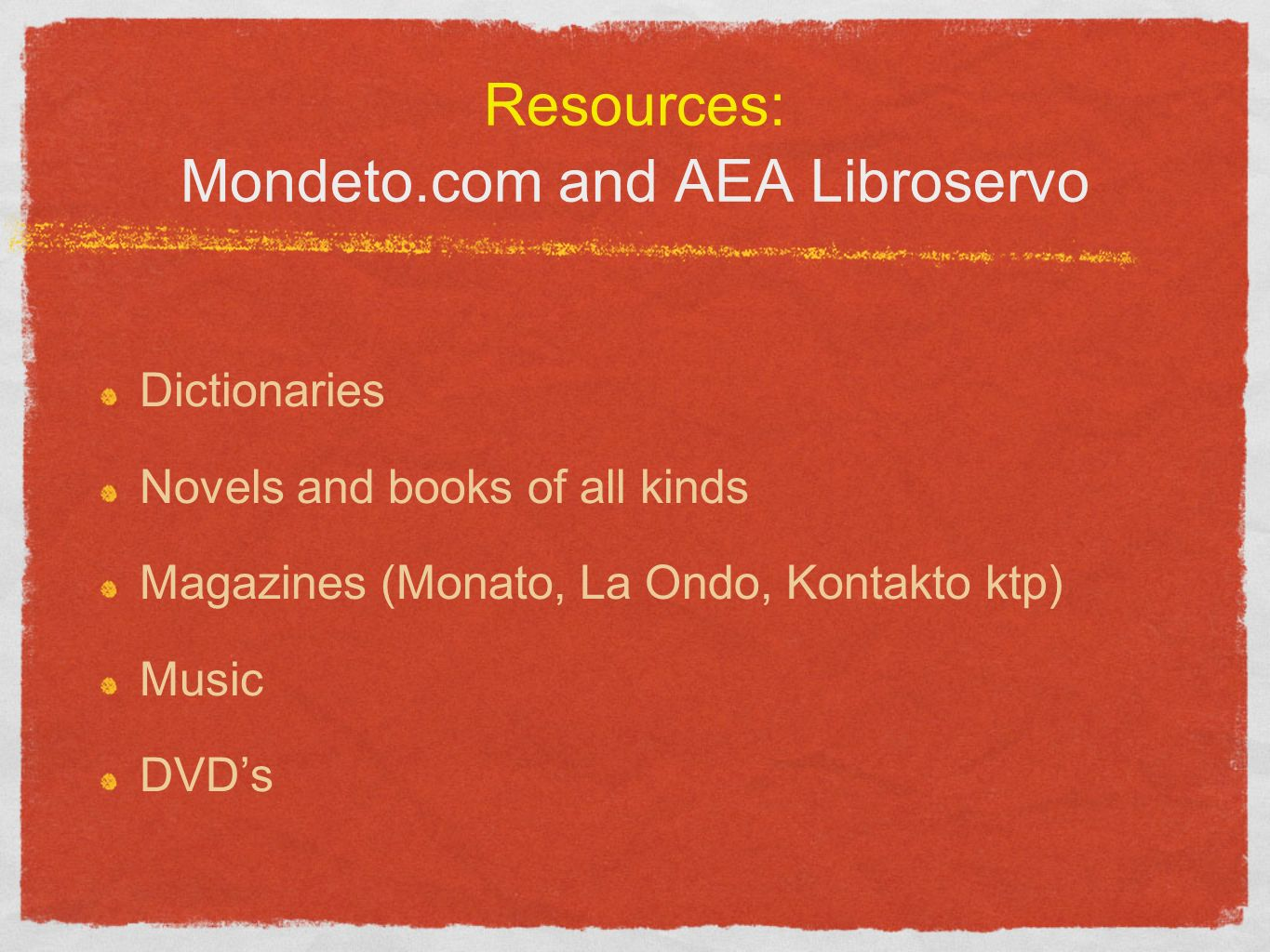 Resources: Mondeto.com and AEA Libroservo Dictionaries Novels and books of all kinds Magazines (Monato, La Ondo, Kontakto ktp) Music DVDs