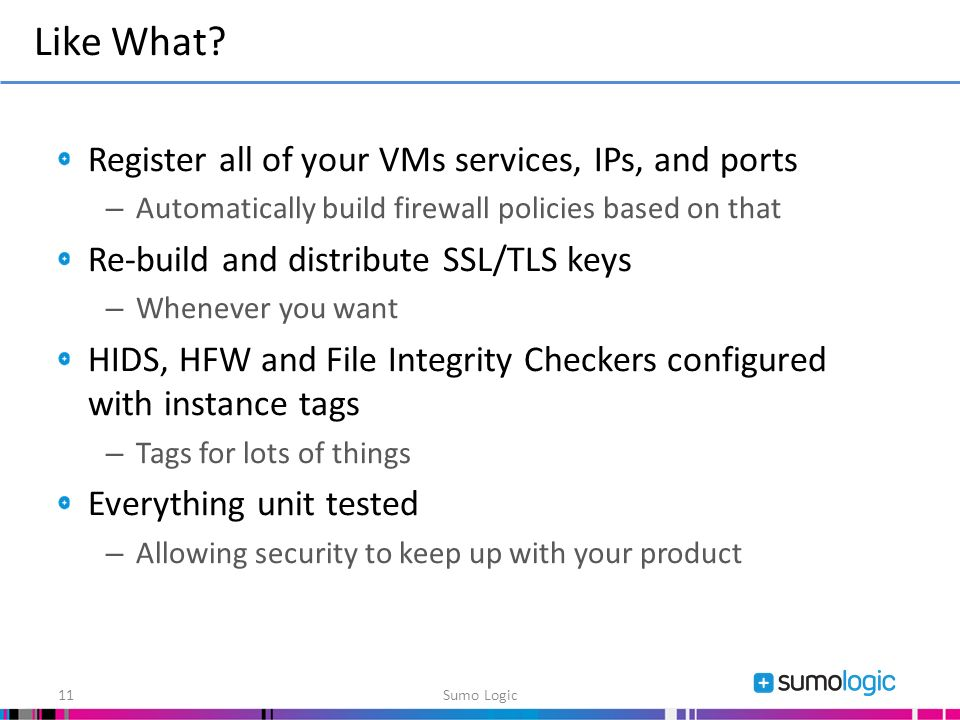 Register all of your VMs services, IPs, and ports – Automatically build firewall policies based on that Re-build and distribute SSL/TLS keys – Whenever you want HIDS, HFW and File Integrity Checkers configured with instance tags – Tags for lots of things Everything unit tested – Allowing security to keep up with your product Like What.