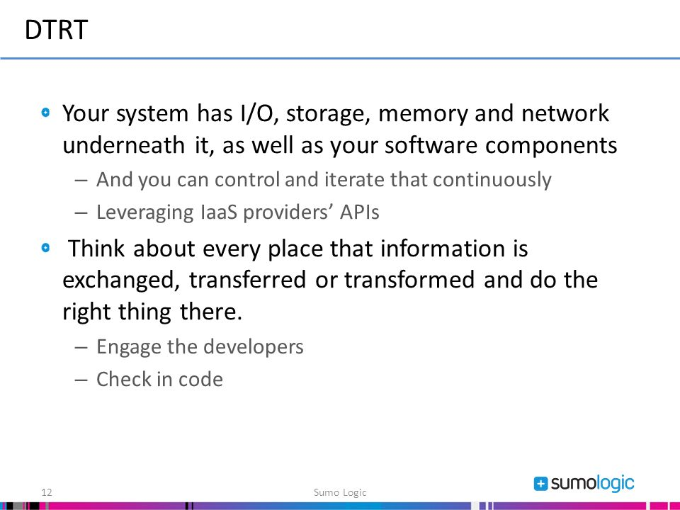 Your system has I/O, storage, memory and network underneath it, as well as your software components – And you can control and iterate that continuously – Leveraging IaaS providers APIs Think about every place that information is exchanged, transferred or transformed and do the right thing there.