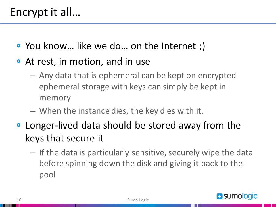 You know… like we do… on the Internet ;) At rest, in motion, and in use – Any data that is ephemeral can be kept on encrypted ephemeral storage with keys can simply be kept in memory – When the instance dies, the key dies with it.