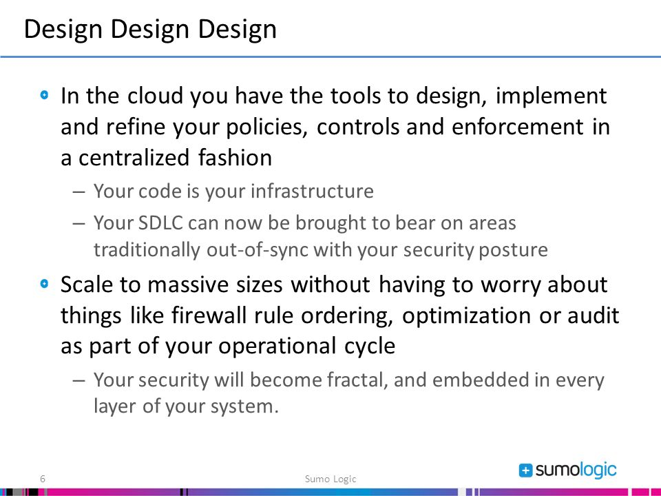 In the cloud you have the tools to design, implement and refine your policies, controls and enforcement in a centralized fashion – Your code is your infrastructure – Your SDLC can now be brought to bear on areas traditionally out-of-sync with your security posture Scale to massive sizes without having to worry about things like firewall rule ordering, optimization or audit as part of your operational cycle – Your security will become fractal, and embedded in every layer of your system.