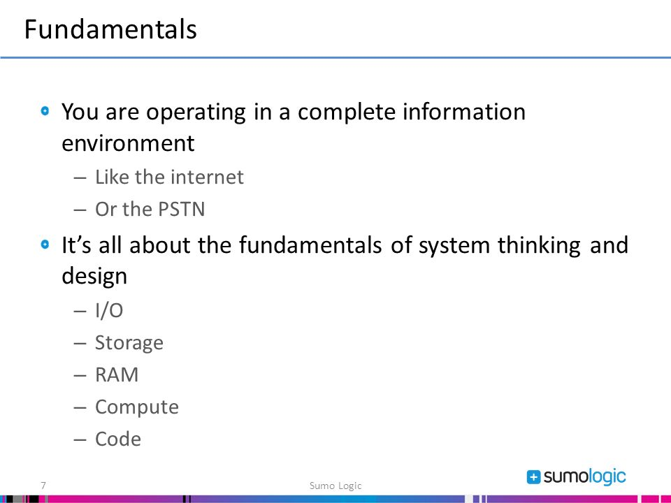 You are operating in a complete information environment – Like the internet – Or the PSTN Its all about the fundamentals of system thinking and design – I/O – Storage – RAM – Compute – Code Fundamentals Sumo Logic7