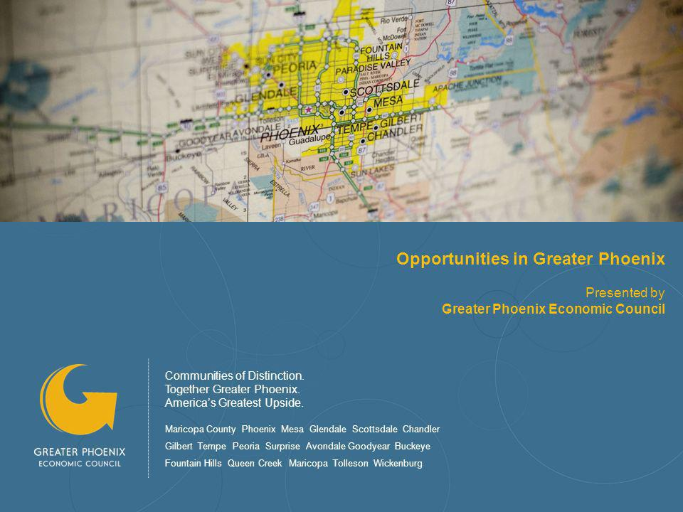 Opportunities in Greater Phoenix Presented by Greater Phoenix Economic Council Communities of Distinction.