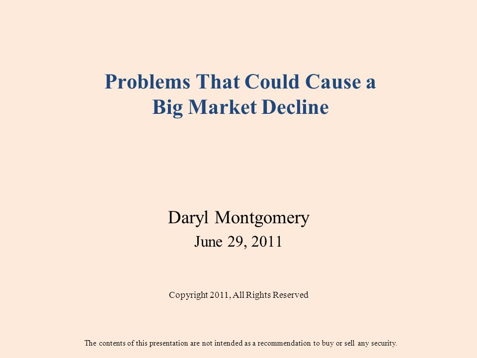 Problems That Could Cause a Big Market Decline Daryl Montgomery June 29, 2011 Copyright 2011, All Rights Reserved The contents of this presentation are not intended as a recommendation to buy or sell any security.