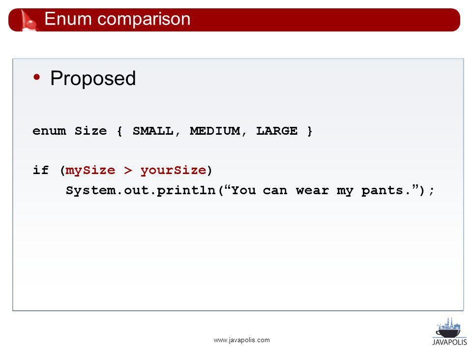 www.javapolis.com Enum comparison Proposed enum Size { SMALL, MEDIUM, LARGE } if (mySize > yourSize) System.out.println( You can wear my pants.