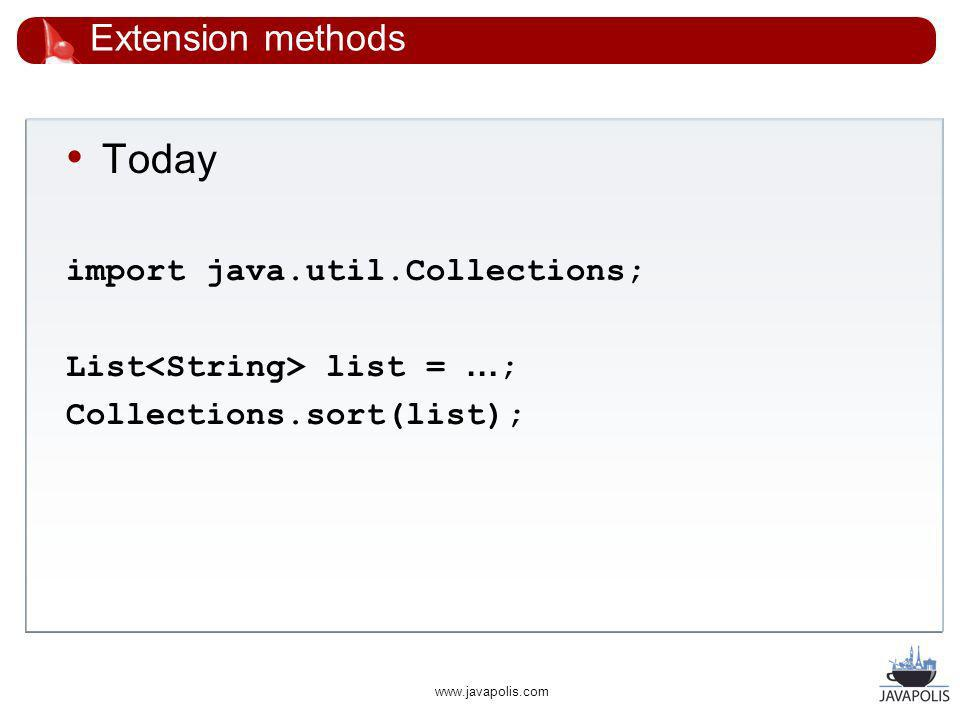 www.javapolis.com Extension methods Today import java.util.Collections; List list = … ; Collections.sort(list);