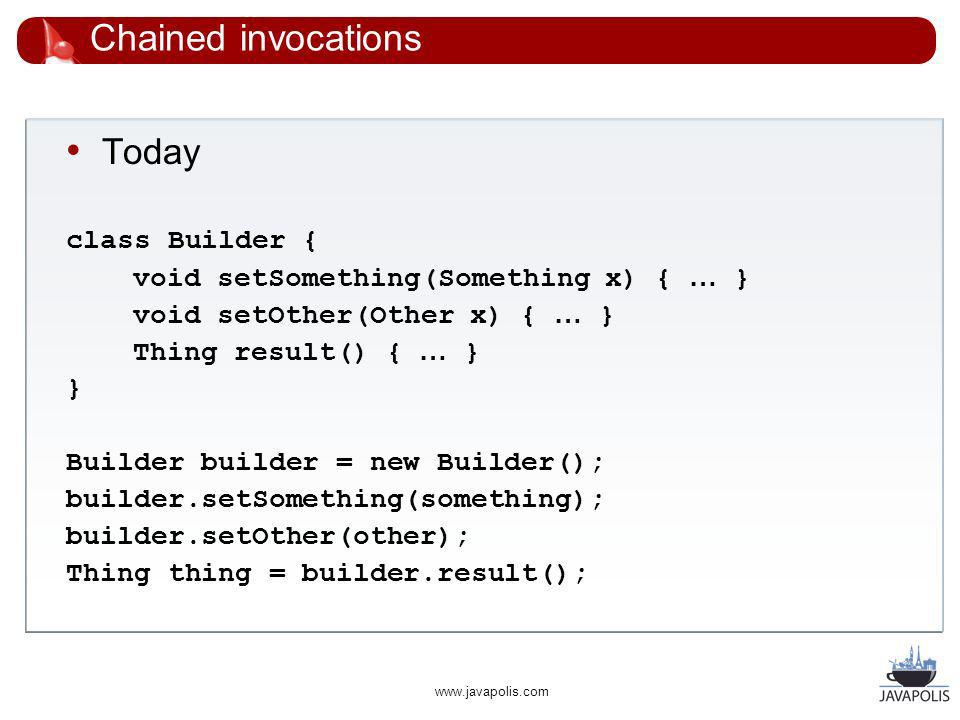 www.javapolis.com Chained invocations Today class Builder { void setSomething(Something x) { … } void setOther(Other x) { … } Thing result() { … } } Builder builder = new Builder(); builder.setSomething(something); builder.setOther(other); Thing thing = builder.result();
