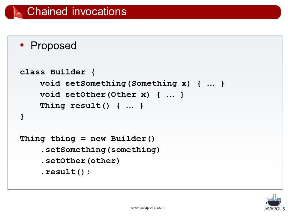 www.javapolis.com Chained invocations Proposed class Builder { void setSomething(Something x) { … } void setOther(Other x) { … } Thing result() { … } } Thing thing = new Builder().setSomething(something).setOther(other).result();