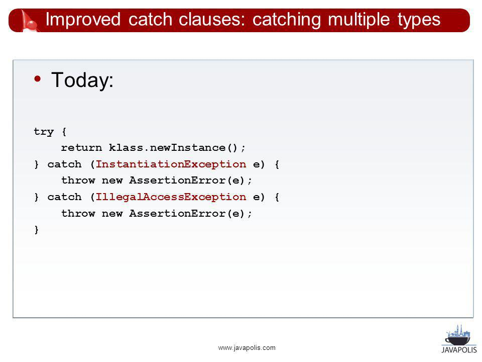 www.javapolis.com Improved catch clauses: catching multiple types Today: try { return klass.newInstance(); } catch (InstantiationException e) { throw new AssertionError(e); } catch (IllegalAccessException e) { throw new AssertionError(e); }
