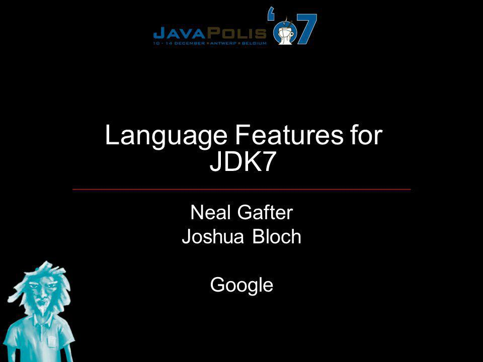 Language Features for JDK7 Neal Gafter Joshua Bloch Google