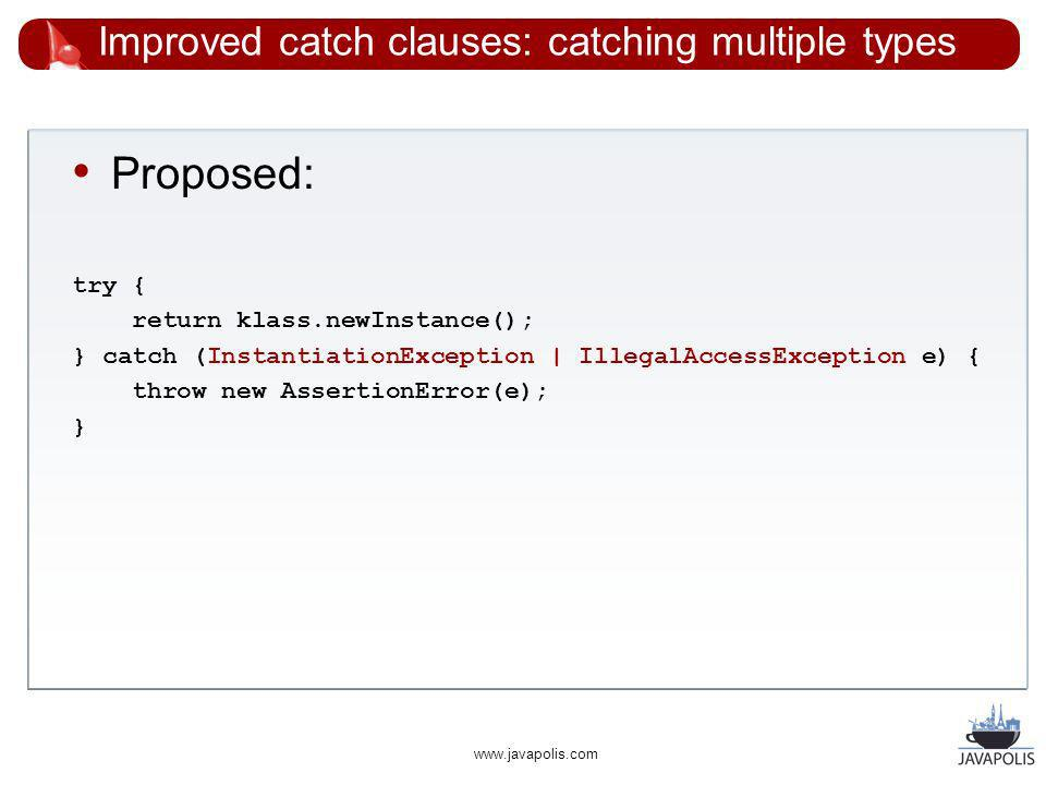 www.javapolis.com Improved catch clauses: catching multiple types Proposed: try { return klass.newInstance(); } catch (InstantiationException | IllegalAccessException e) { throw new AssertionError(e); }