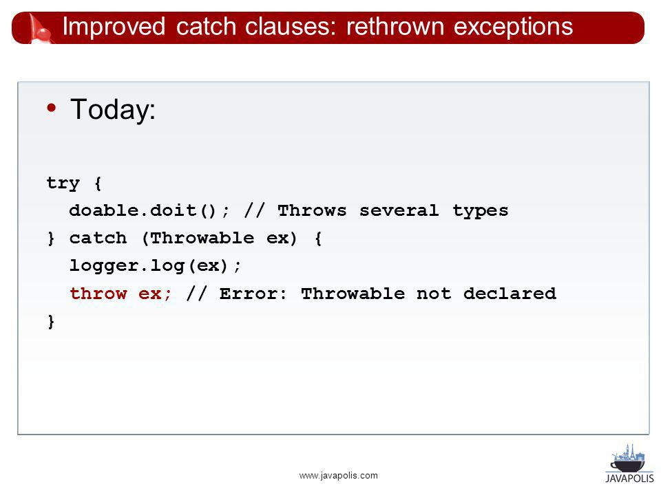 www.javapolis.com Improved catch clauses: rethrown exceptions Today: try { doable.doit(); // Throws several types } catch (Throwable ex) { logger.log(ex); throw ex; // Error: Throwable not declared }