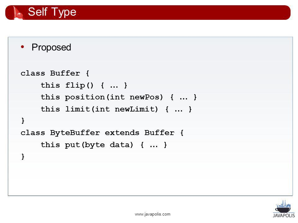 www.javapolis.com Self Type Proposed class Buffer { this flip() { … } this position(int newPos) { … } this limit(int newLimit) { … } } class ByteBuffer extends Buffer { this put(byte data) { … } }