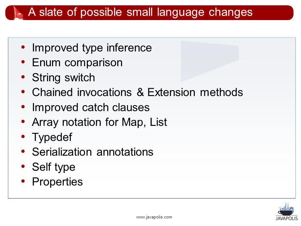 www.javapolis.com A slate of possible small language changes Improved type inference Enum comparison String switch Chained invocations & Extension methods Improved catch clauses Array notation for Map, List Typedef Serialization annotations Self type Properties