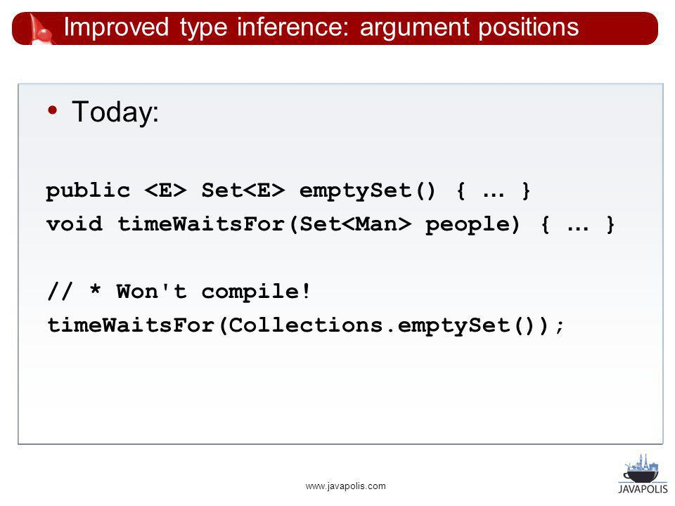 www.javapolis.com Improved type inference: argument positions Today: public Set emptySet() { … } void timeWaitsFor(Set people) { … } // * Won t compile.